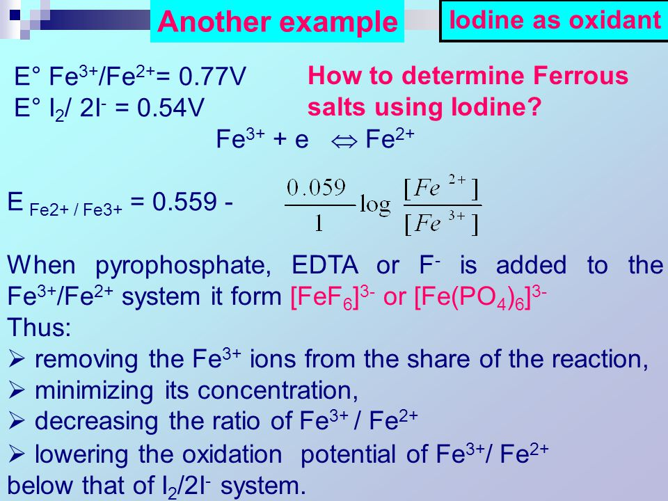E° Fe 3+ /Fe 2+ = 0.77V E° I 2 / 2I - = 0.54V Fe 3+ + e  Fe 2+ E Fe2+ / Fe3+ = 0.559 - When pyrophosphate, EDTA or F - is added to the Fe 3+ /Fe 2+ system it form [FeF 6 ] 3- or [Fe(PO 4 ) 6 ] 3- Thus:  removing the Fe 3+ ions from the share of the reaction,  minimizing its concentration,  decreasing the ratio of Fe 3+ / Fe 2+  lowering the oxidation potential of Fe 3+ / Fe 2+ below that of I 2 /2I - system.