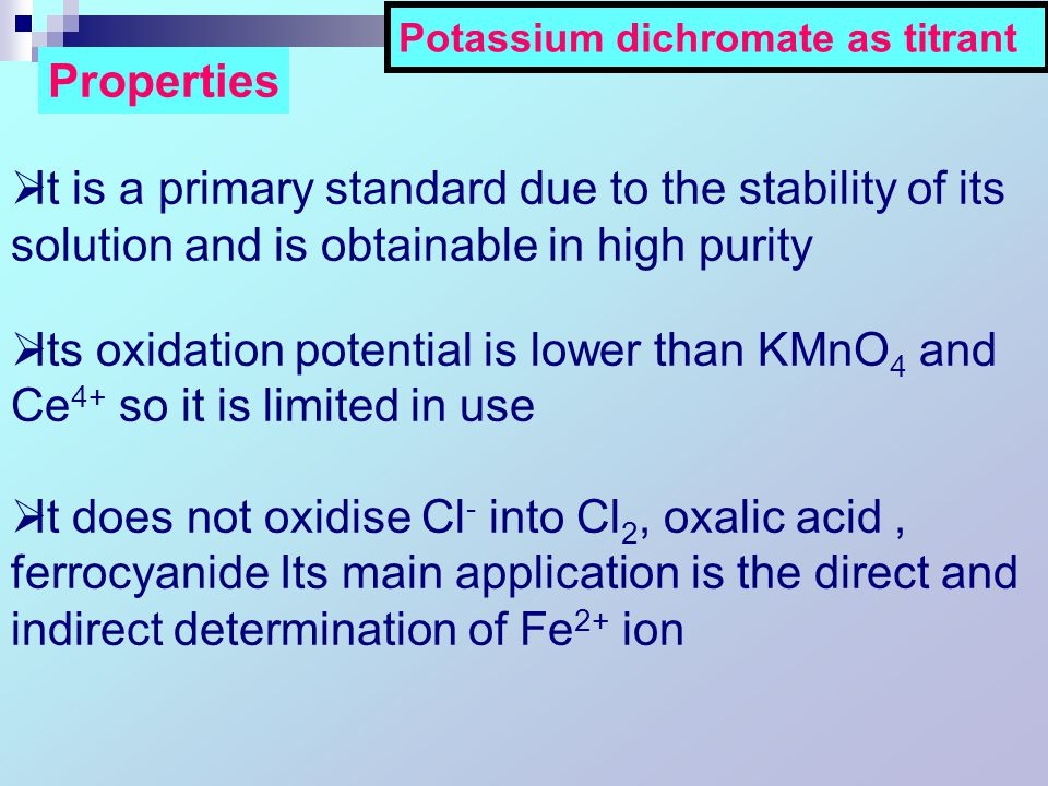  It is a primary standard due to the stability of its solution and is obtainable in high purity  Its oxidation potential is lower than KMnO 4 and Ce 4+ so it is limited in use  It does not oxidise Cl - into Cl 2, oxalic acid, ferrocyanide Its main application is the direct and indirect determination of Fe 2+ ion Properties