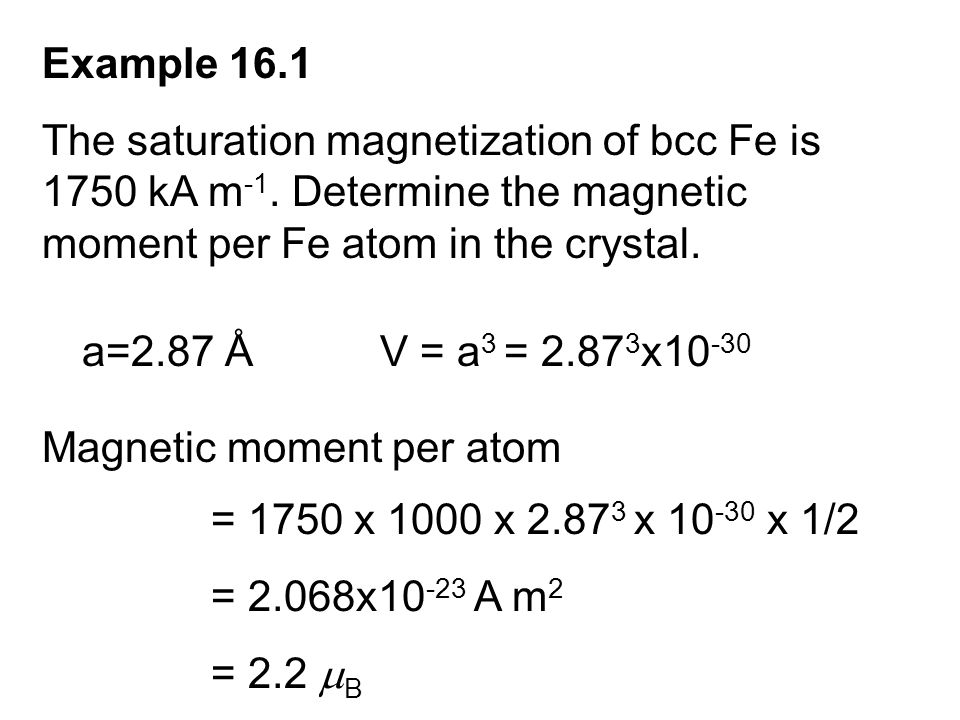 Example 16.1 The saturation magnetization of bcc Fe is 1750 kA m -1. Determine the magnetic moment per Fe atom in the crystal. a=2.87 ÅV = a 3 = 2.87