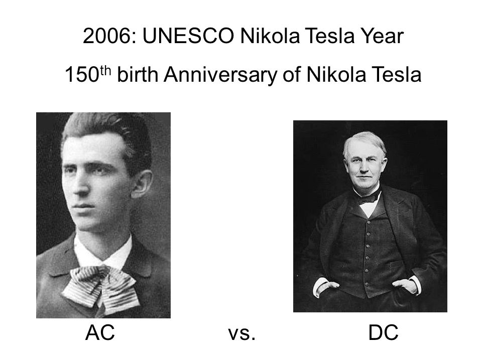 2006: UNESCO Nikola Tesla Year 150 th birth Anniversary of Nikola Tesla AC vs. DC