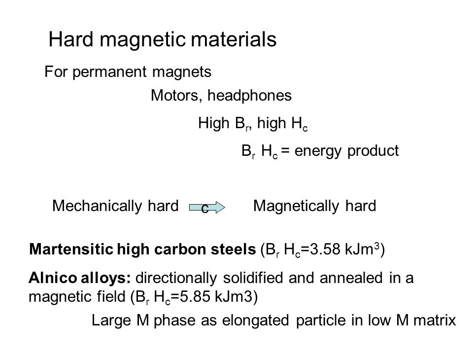 Hard magnetic materials For permanent magnets Motors, headphones High B r, high H c B r H c = energy product Martensitic high carbon steels (B r H c =