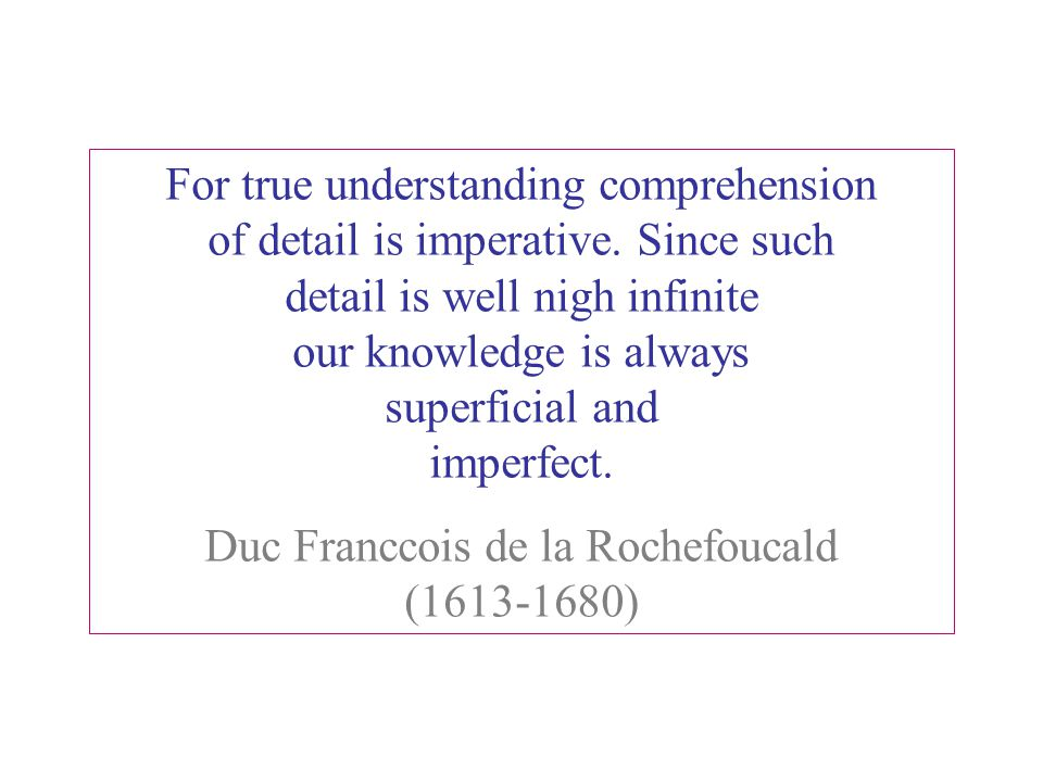 For true understanding comprehension of detail is imperative. Since such detail is well nigh infinite our knowledge is always superficial and imperfec