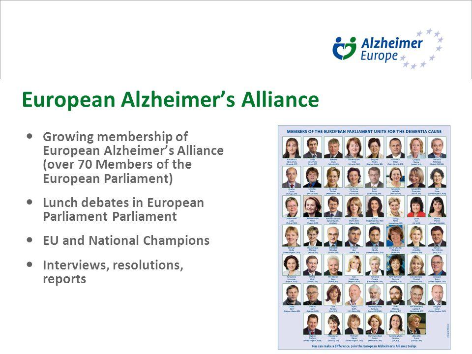 10 European Alzheimer's Alliance Growing membership of European Alzheimer's Alliance (over 70 Members of the European Parliament) Lunch debates in European Parliament Parliament EU and National Champions Interviews, resolutions, reports