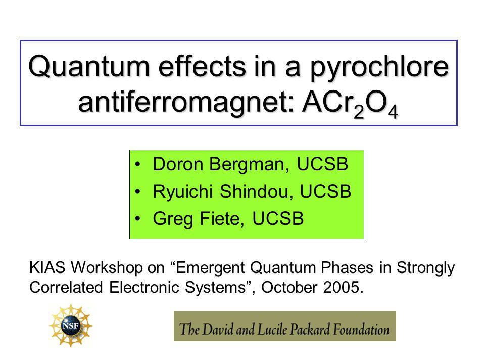 "Quantum effects in a pyrochlore antiferromagnet: ACr 2 O 4 Doron Bergman, UCSB Ryuichi Shindou, UCSB Greg Fiete, UCSB KIAS Workshop on ""Emergent Quant"