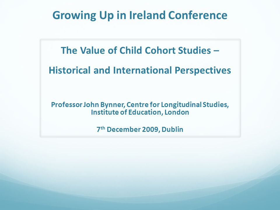 Growing Up in Ireland Conference The Value of Child Cohort Studies – Historical and International Perspectives Professor John Bynner, Centre for Longitudinal Studies, Institute of Education, London 7 th December 2009, Dublin