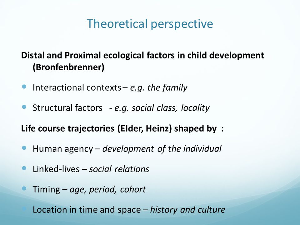 Theoretical perspective Distal and Proximal ecological factors in child development (Bronfenbrenner) Interactional contexts – e.g.