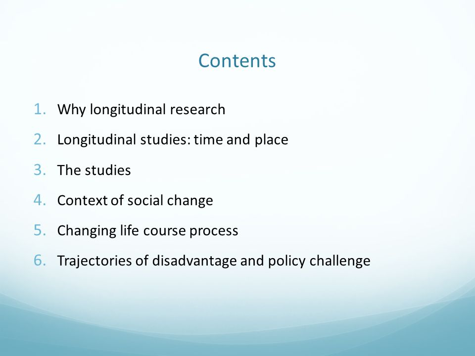 Contents 1. Why longitudinal research 2. Longitudinal studies: time and place 3. The studies 4. Context of social change 5. Changing life course proce