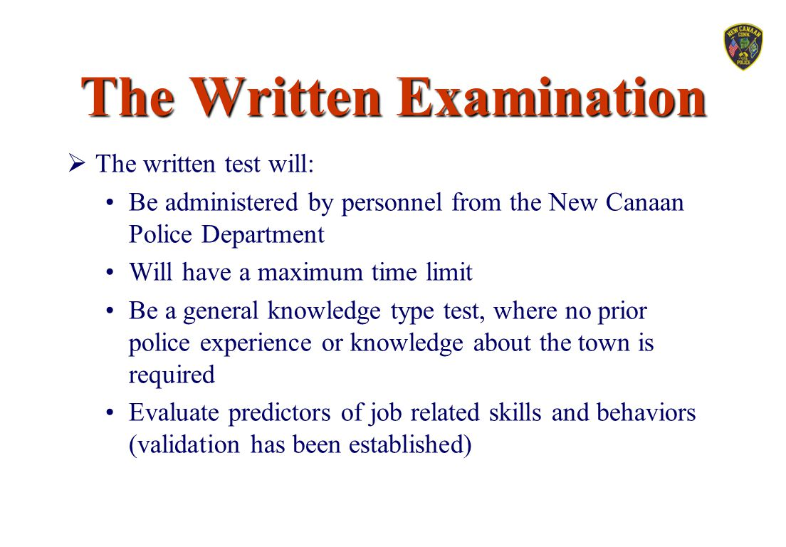 The Written Examination  The written test will: Be administered by personnel from the New Canaan Police Department Will have a maximum time limit Be
