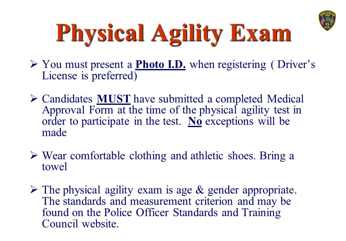 Physical Agility Exam  You must present a Photo I.D. when registering ( Driver's License is preferred)  Candidates MUST have submitted a completed M