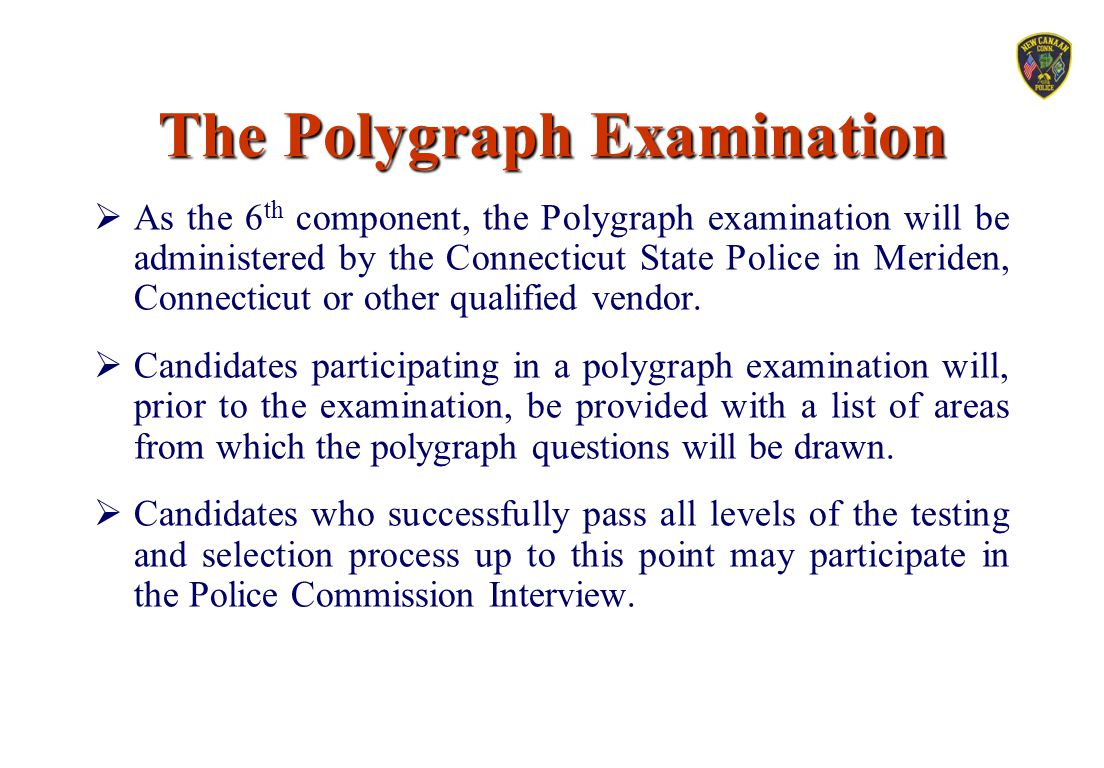 The Polygraph Examination  As the 6 th component, the Polygraph examination will be administered by the Connecticut State Police in Meriden, Connecti