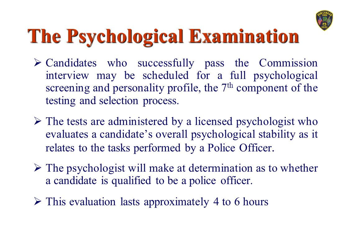The Psychological Examination  Candidates who successfully pass the Commission interview may be scheduled for a full psychological screening and pers