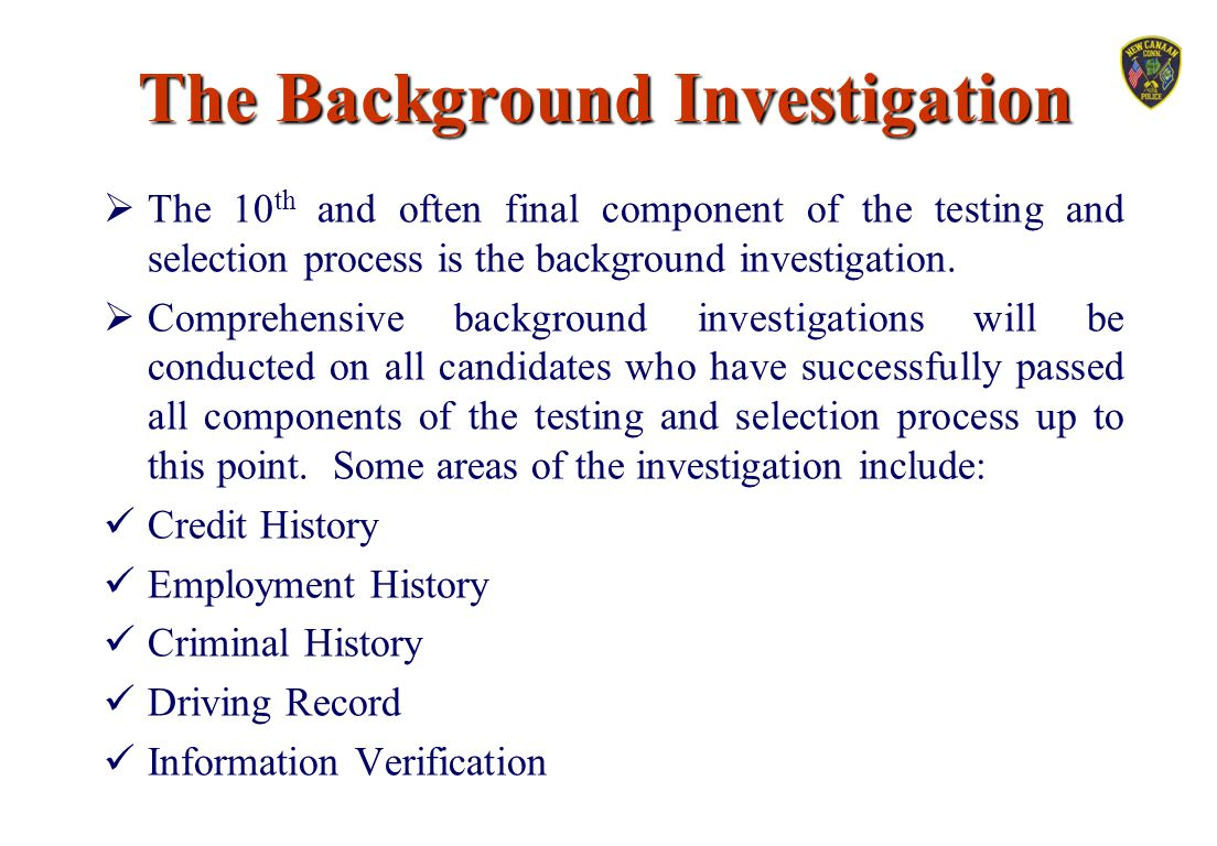 The Background Investigation  The 10 th and often final component of the testing and selection process is the background investigation.  Comprehensi