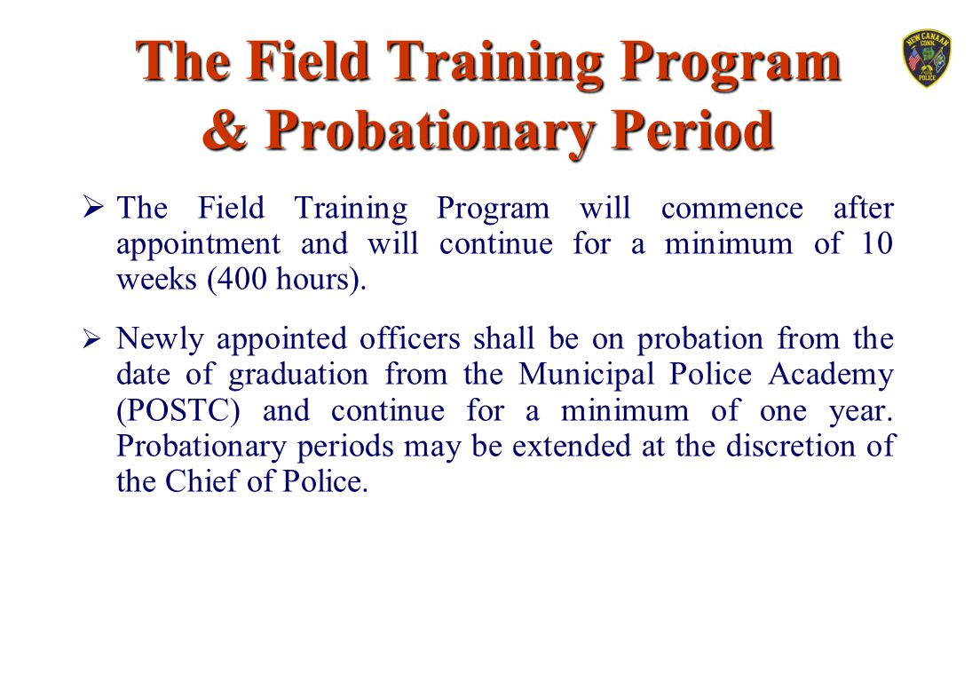 The Field Training Program & Probationary Period  The Field Training Program will commence after appointment and will continue for a minimum of 10 we