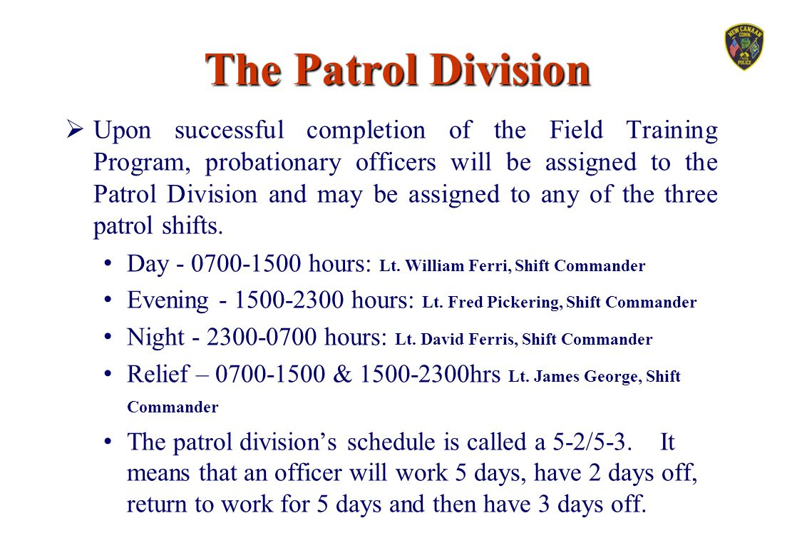 The Patrol Division  Upon successful completion of the Field Training Program, probationary officers will be assigned to the Patrol Division and may