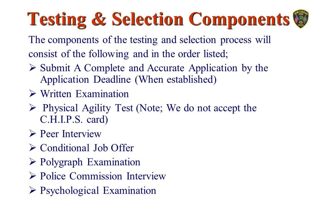 Testing & Selection Components The components of the testing and selection process will consist of the following and in the order listed;  Submit A C