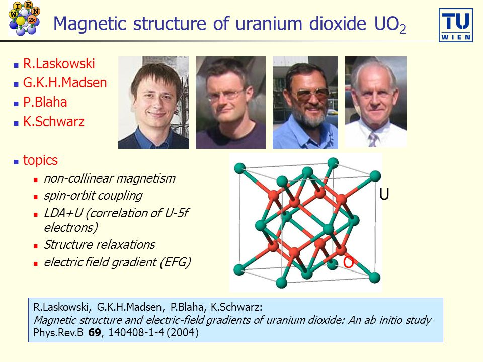 Magnetic structure of uranium dioxide UO 2 R.Laskowski G.K.H.Madsen P.Blaha K.Schwarz topics non-collinear magnetism spin-orbit coupling LDA+U (correlation of U-5f electrons) Structure relaxations electric field gradient (EFG) U O R.Laskowski, G.K.H.Madsen, P.Blaha, K.Schwarz: Magnetic structure and electric-field gradients of uranium dioxide: An ab initio study Phys.Rev.B 69, 140408-1-4 (2004)