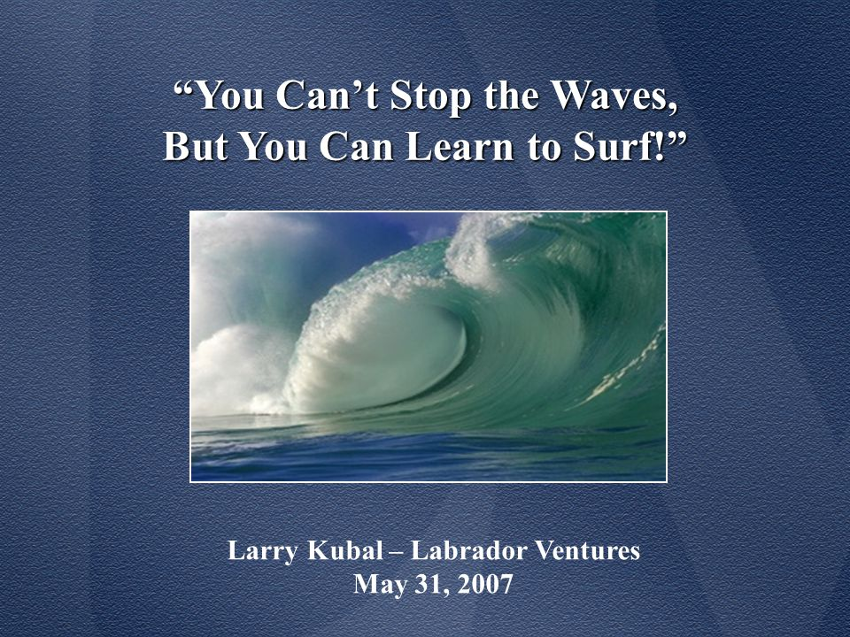 You Can't Stop the Waves, But You Can Learn to Surf! Larry Kubal – Labrador Ventures May 31, 2007