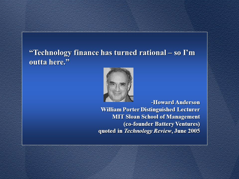 Technology finance has turned rational – so I'm outta here. -Howard Anderson William Porter Distinguished Lecturer MIT Sloan School of Management (co-founder Battery Ventures) quoted in Technology Review, June 2005