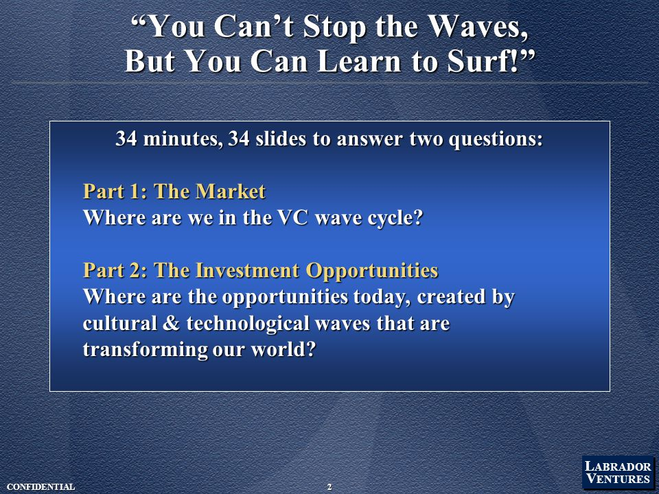 L ABRADOR V ENTURES L ABRADOR V ENTURES CONFIDENTIAL2 You Can't Stop the Waves, But You Can Learn to Surf! 34 minutes, 34 slides to answer two questions: Part 1: The Market Where are we in the VC wave cycle.
