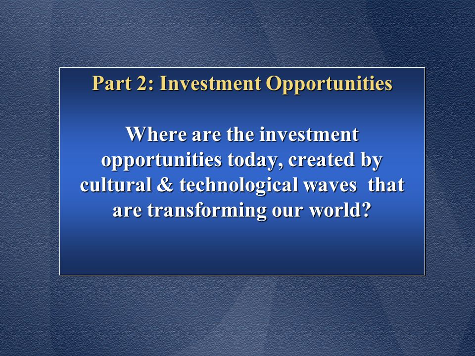 Part 2: Investment Opportunities Where are the investment opportunities today, created by cultural & technological waves that are transforming our world.