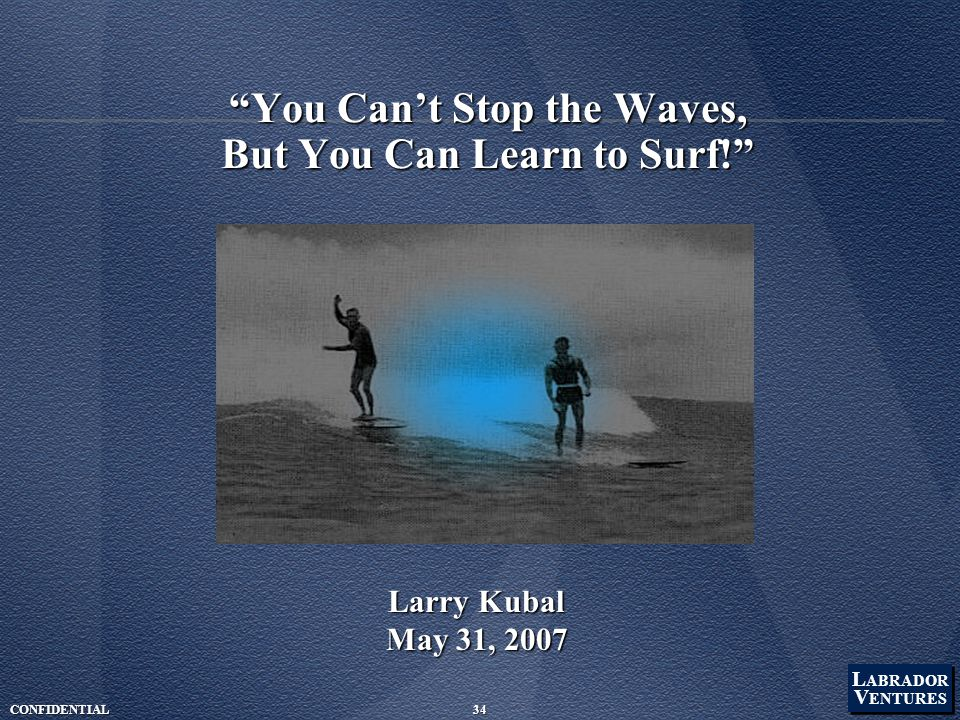 L ABRADOR V ENTURES L ABRADOR V ENTURES CONFIDENTIAL34 You Can't Stop the Waves, But You Can Learn to Surf! Larry Kubal May 31, 2007