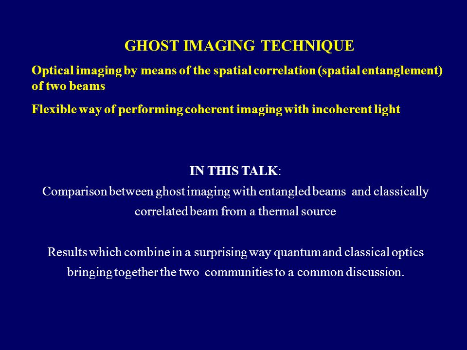 GHOST IMAGING TECHNIQUE Optical imaging by means of the spatial correlation (spatial entanglement) of two beams Flexible way of performing coherent imaging with incoherent light IN THIS TALK: Comparison between ghost imaging with entangled beams and classically correlated beam from a thermal source Results which combine in a surprising way quantum and classical optics bringing together the two communities to a common discussion.