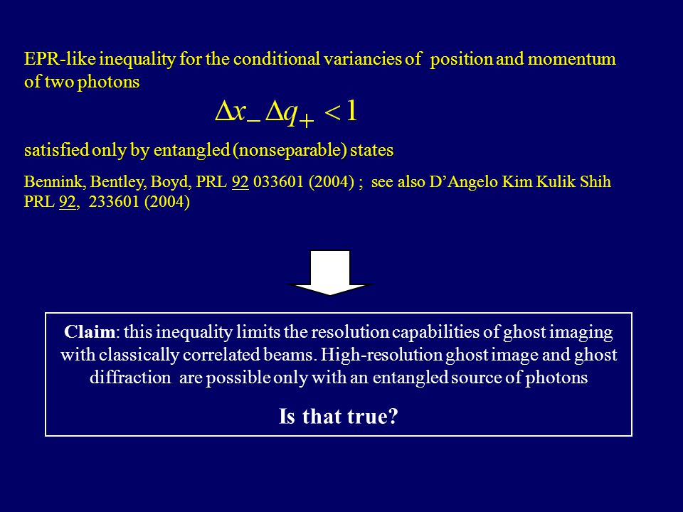 EPR-like inequality for the conditional variancies of position and momentum of two photons satisfied only by entangled (nonseparable) states Bennink, Bentley, Boyd, PRL 92 033601 (2004) ; see also D'Angelo Kim Kulik Shih PRL 92, 233601 (2004) Claim: this inequality limits the resolution capabilities of ghost imaging with classically correlated beams.