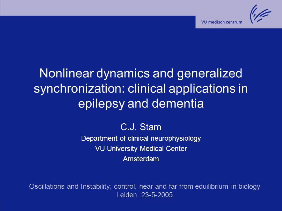 Nonlinear dynamics and generalized synchronization: clinical applications in epilepsy and dementia C.J. Stam Department of clinical neurophysiology VU