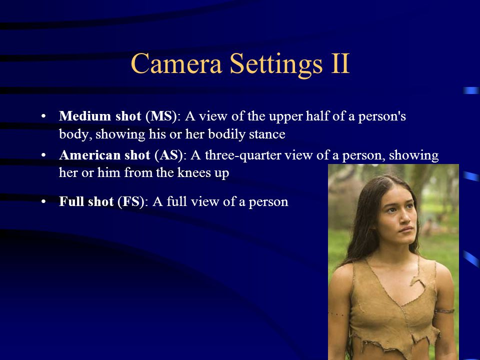 Camera Settings II Medium shot (MS): A view of the upper half of a person s body, showing his or her bodily stance American shot (AS): A three-quarter view of a person, showing her or him from the knees up Full shot (FS): A full view of a person