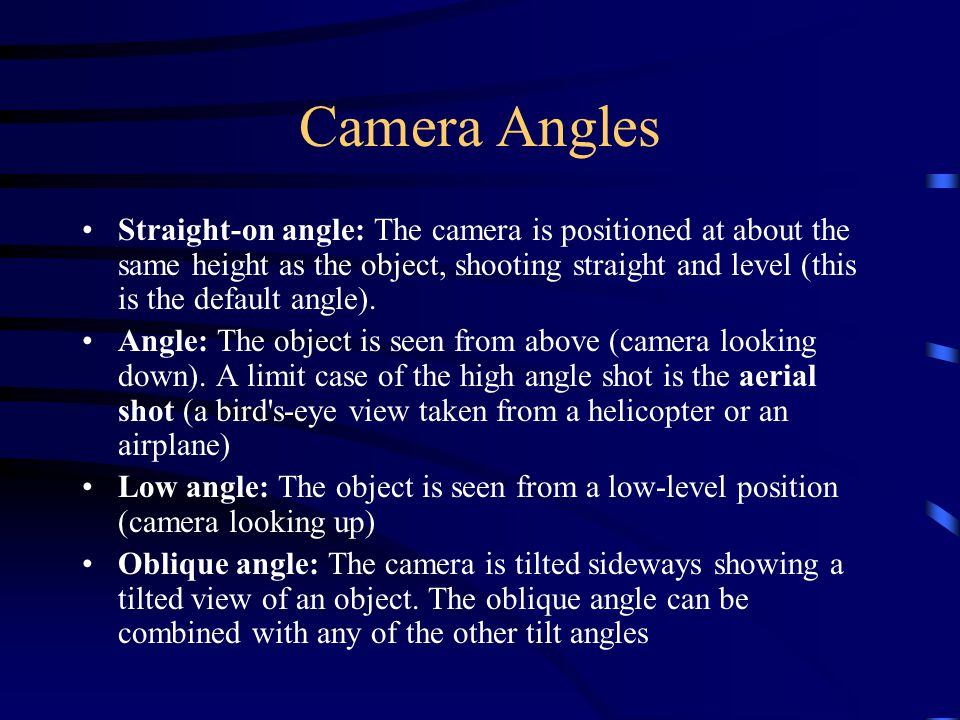 Camera Angles Straight-on angle: The camera is positioned at about the same height as the object, shooting straight and level (this is the default angle).