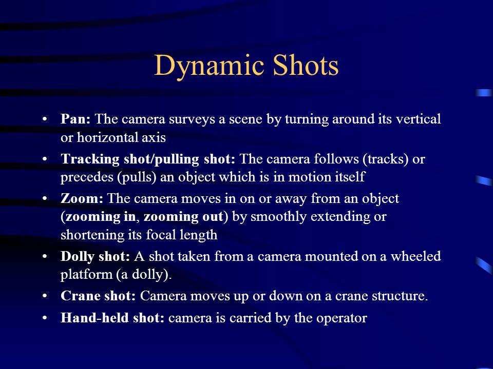 Dynamic Shots Pan: The camera surveys a scene by turning around its vertical or horizontal axis Tracking shot/pulling shot: The camera follows (tracks