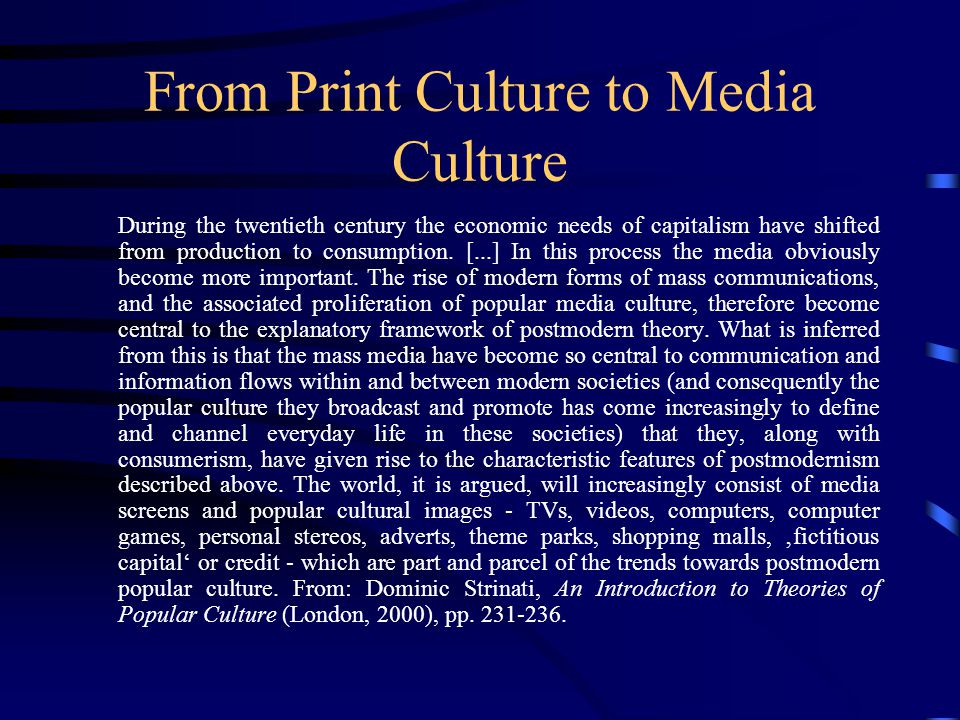 From Print Culture to Media Culture During the twentieth century the economic needs of capitalism have shifted from production to consumption.