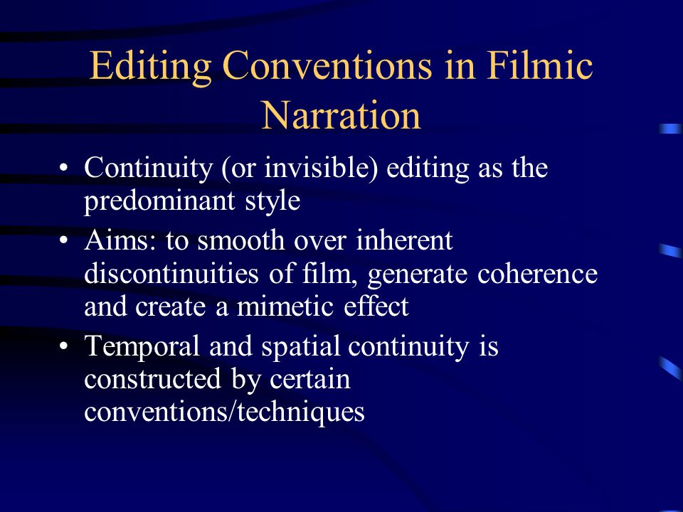 Editing Conventions in Filmic Narration Continuity (or invisible) editing as the predominant style Aims: to smooth over inherent discontinuities of fi