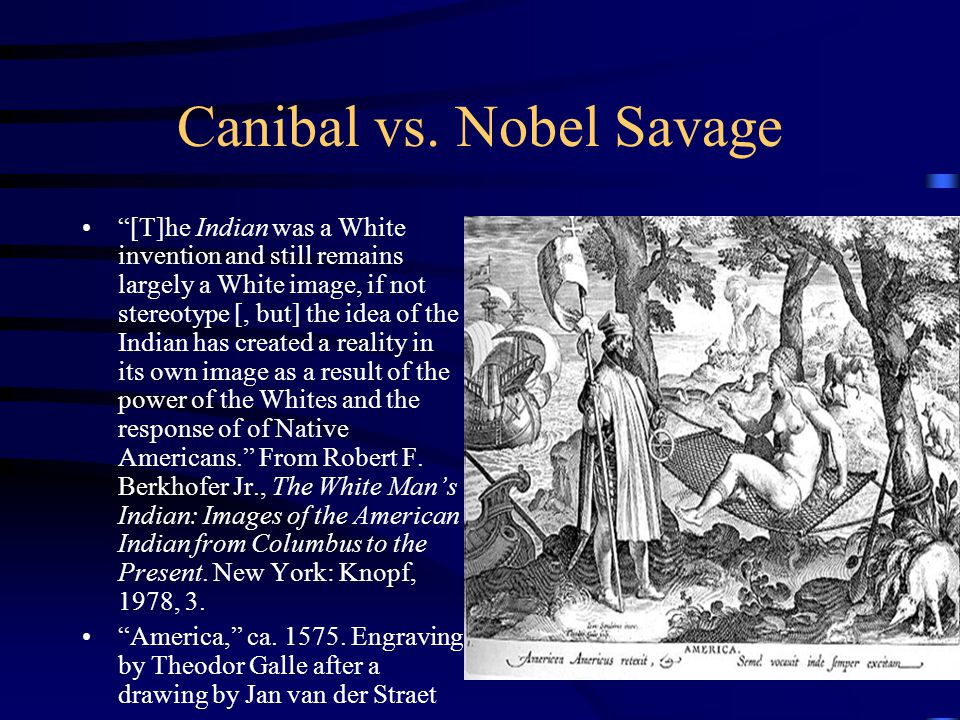 "Canibal vs. Nobel Savage ""[T]he Indian was a White invention and still remains largely a White image, if not stereotype [, but] the idea of the Indian"