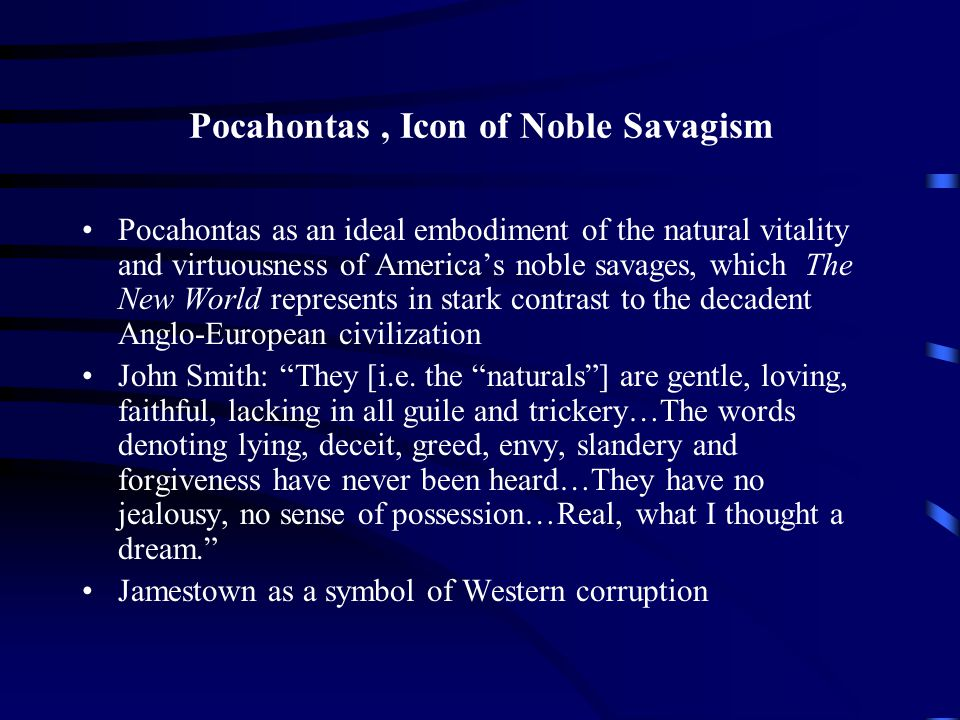 Pocahontas, Icon of Noble Savagism Pocahontas as an ideal embodiment of the natural vitality and virtuousness of America's noble savages, which The New World represents in stark contrast to the decadent Anglo-European civilization John Smith: They [i.e.