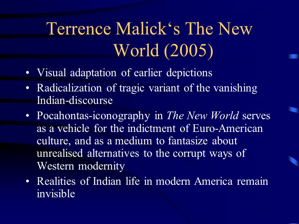 Terrence Malick's The New World (2005) Visual adaptation of earlier depictions Radicalization of tragic variant of the vanishing Indian-discourse Poca