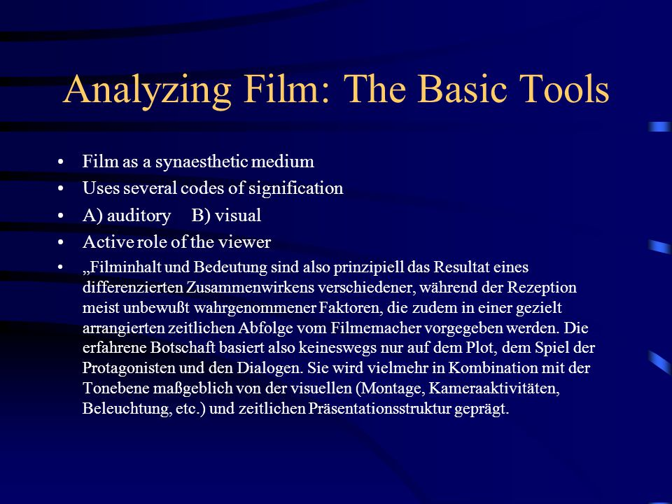 """Analyzing Film: The Basic Tools Film as a synaesthetic medium Uses several codes of signification A) auditory B) visual Active role of the viewer """"Filminhalt und Bedeutung sind also prinzipiell das Resultat eines differenzierten Zusammenwirkens verschiedener, während der Rezeption meist unbewußt wahrgenommener Faktoren, die zudem in einer gezielt arrangierten zeitlichen Abfolge vom Filmemacher vorgegeben werden."""