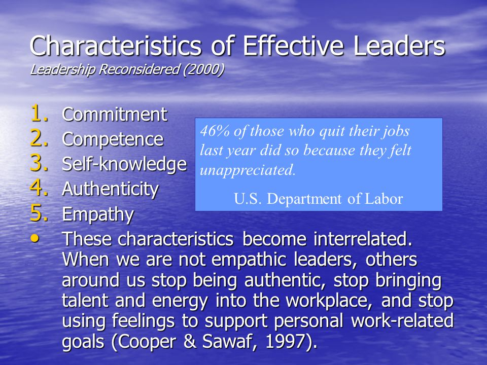 Characteristics of Effective Leaders Leadership Reconsidered (2000) 1. Commitment 2. Competence 3. Self-knowledge 4. Authenticity 5. Empathy These cha