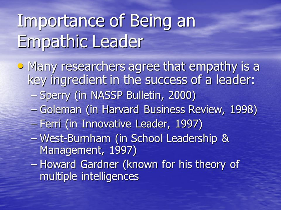 Importance of Being an Empathic Leader Many researchers agree that empathy is a key ingredient in the success of a leader: Many researchers agree that