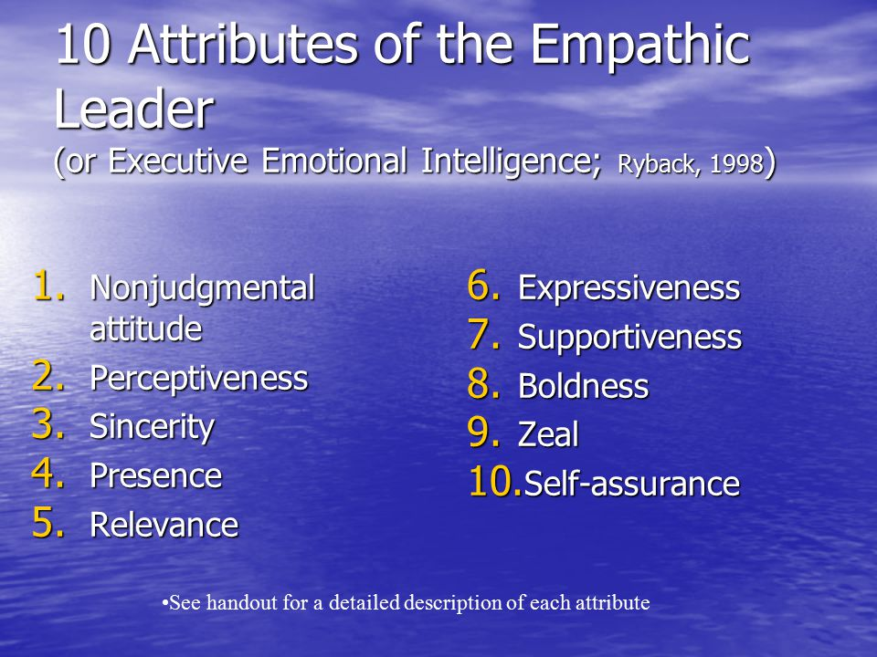 10 Attributes of the Empathic Leader (or Executive Emotional Intelligence; Ryback, 1998 ) 1. Nonjudgmental attitude 2. Perceptiveness 3. Sincerity 4.
