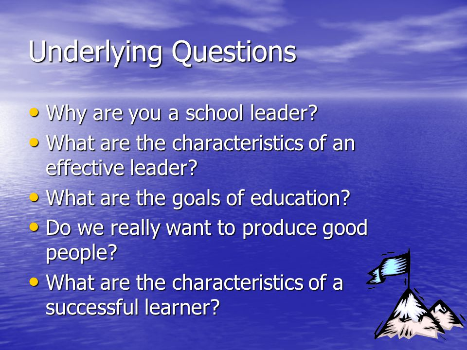 Underlying Questions Why are you a school leader? Why are you a school leader? What are the characteristics of an effective leader? What are the chara