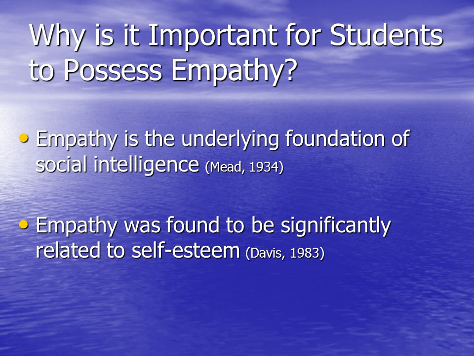 Why is it Important for Students to Possess Empathy? Empathy is the underlying foundation of social intelligence (Mead, 1934) Empathy is the underlyin