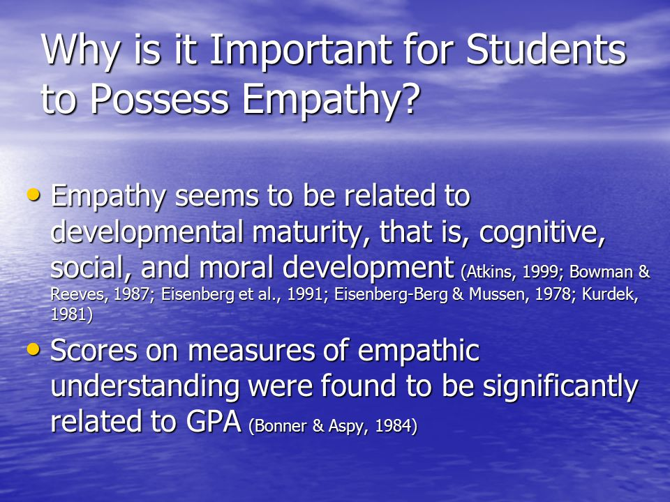 Why is it Important for Students to Possess Empathy? Empathy seems to be related to developmental maturity, that is, cognitive, social, and moral deve