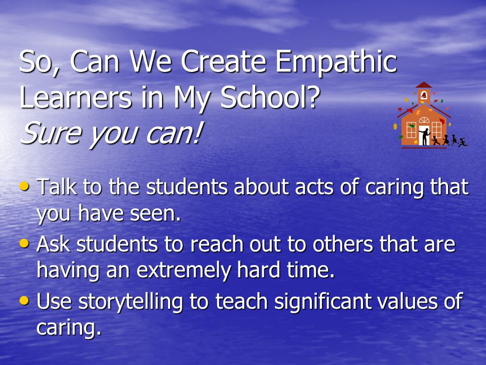 So, Can We Create Empathic Learners in My School? Sure you can! Talk to the students about acts of caring that you have seen. Talk to the students abo