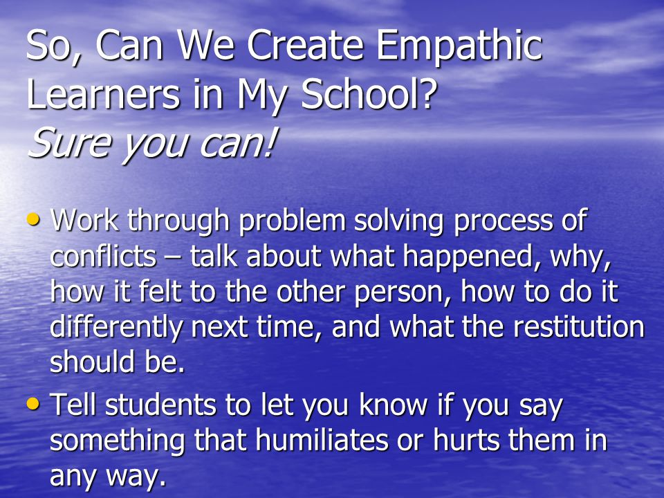 So, Can We Create Empathic Learners in My School? Sure you can! Work through problem solving process of conflicts – talk about what happened, why, how