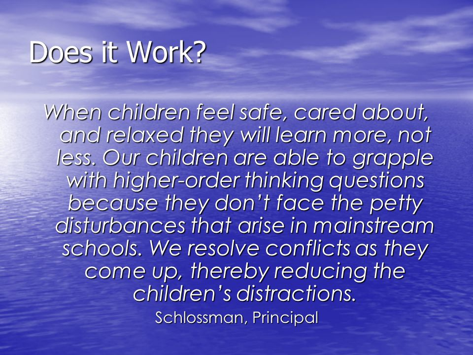 Does it Work? When children feel safe, cared about, and relaxed they will learn more, not less. Our children are able to grapple with higher-order thi