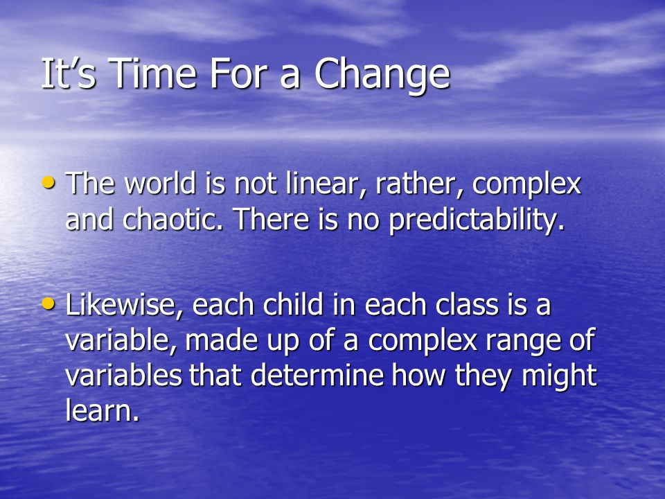 It's Time For a Change The world is not linear, rather, complex and chaotic. There is no predictability. The world is not linear, rather, complex and