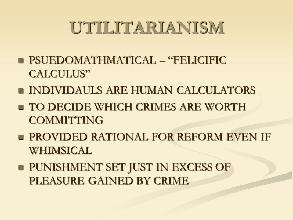 "UTILITARIANISM PSUEDOMATHMATICAL – ""FELICIFIC CALCULUS"" PSUEDOMATHMATICAL – ""FELICIFIC CALCULUS"" INDIVIDAULS ARE HUMAN CALCULATORS INDIVIDAULS ARE HUM"