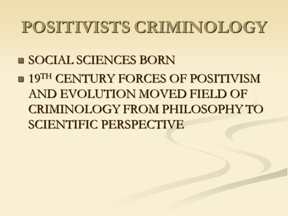 POSITIVISTS CRIMINOLOGY SOCIAL SCIENCES BORN SOCIAL SCIENCES BORN 19 TH CENTURY FORCES OF POSITIVISM AND EVOLUTION MOVED FIELD OF CRIMINOLOGY FROM PHI