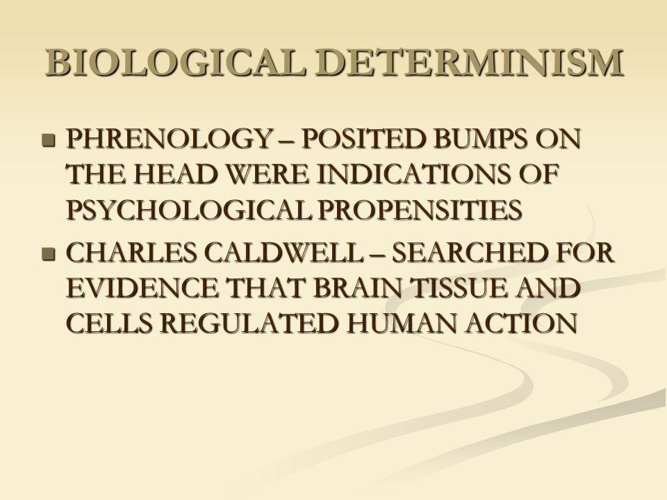 BIOLOGICAL DETERMINISM PHRENOLOGY – POSITED BUMPS ON THE HEAD WERE INDICATIONS OF PSYCHOLOGICAL PROPENSITIES PHRENOLOGY – POSITED BUMPS ON THE HEAD WE